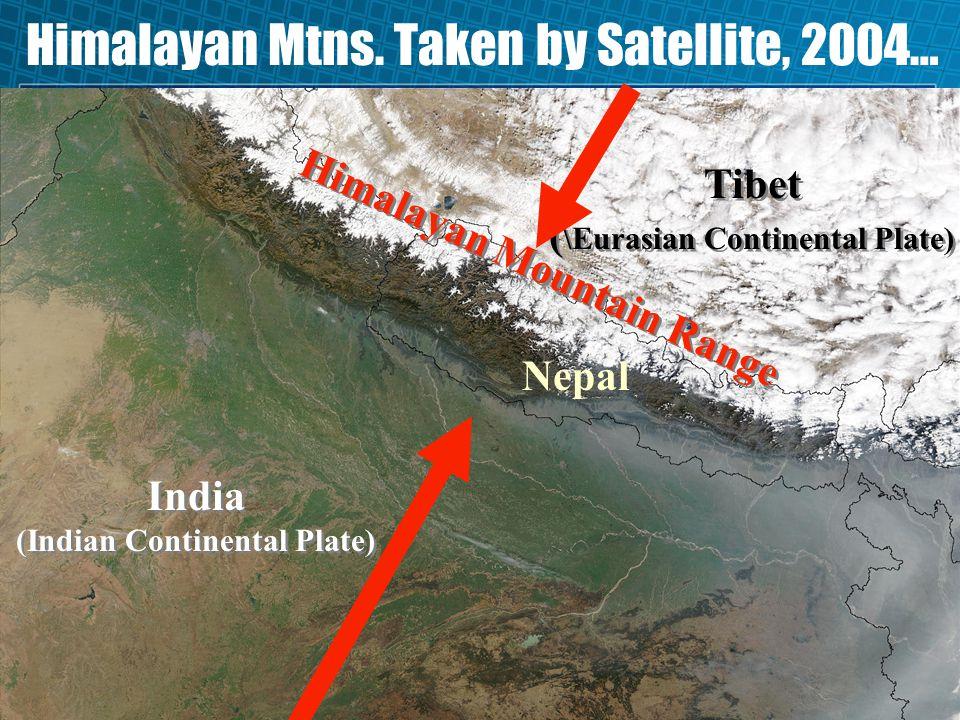 Himalayan Mtns. Taken by Satellite, 2004… India (Indian Continental Plate) Nepal Tibet ( \Eurasian Continental Plate) Himalayan Mountain Range