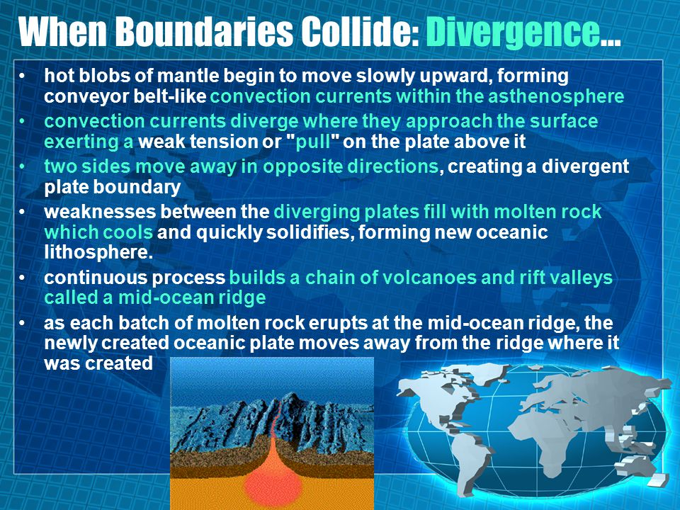 When Boundaries Collide: Divergence… hot blobs of mantle begin to move slowly upward, forming conveyor belt-like convection currents within the asthenosphere convection currents diverge where they approach the surface exerting a weak tension or pull on the plate above it two sides move away in opposite directions, creating a divergent plate boundary weaknesses between the diverging plates fill with molten rock which cools and quickly solidifies, forming new oceanic lithosphere.