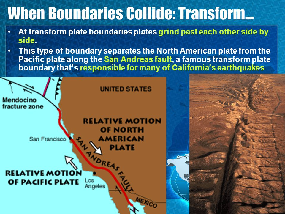 When Boundaries Collide: Transform… At transform plate boundaries plates grind past each other side by side. This type of boundary separates the North