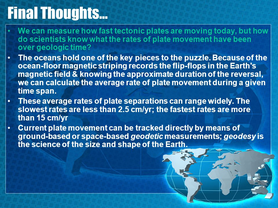 Final Thoughts… We can measure how fast tectonic plates are moving today, but how do scientists know what the rates of plate movement have been over g