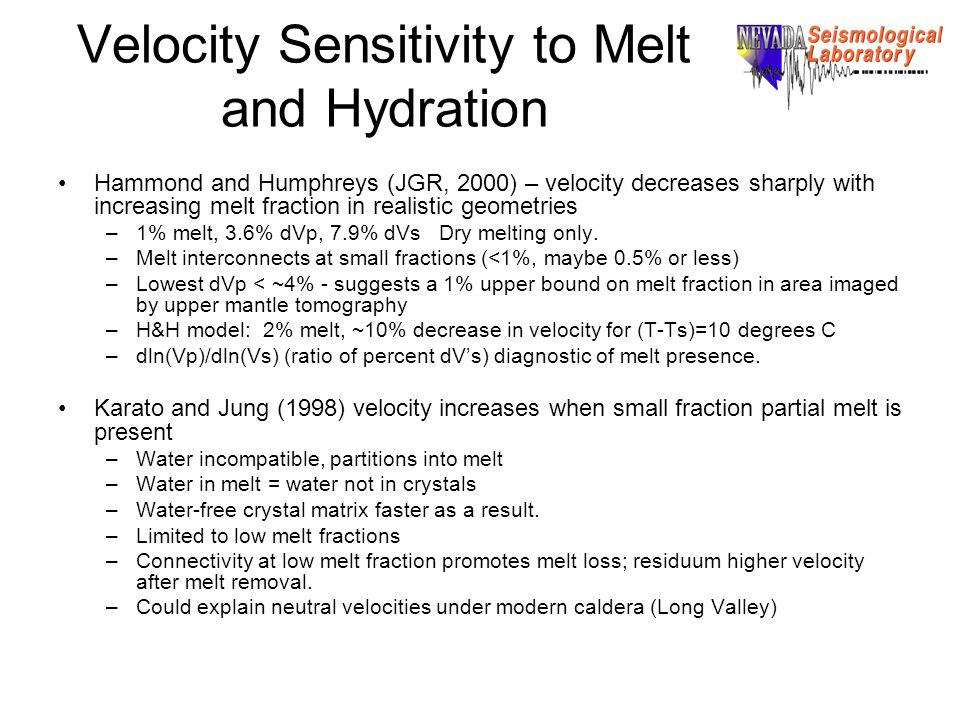 Velocity Sensitivity to Melt and Hydration Hammond and Humphreys (JGR, 2000) – velocity decreases sharply with increasing melt fraction in realistic geometries –1% melt, 3.6% dVp, 7.9% dVs Dry melting only.