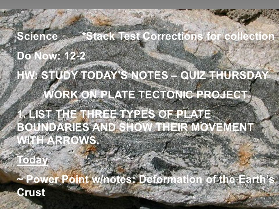 Science *Stack Test Corrections for collection - Do Now: 12-2 HW: STUDY TODAY'S NOTES – QUIZ THURSDAY WORK ON PLATE TECTONIC PROJECT 1. LIST THE THREE