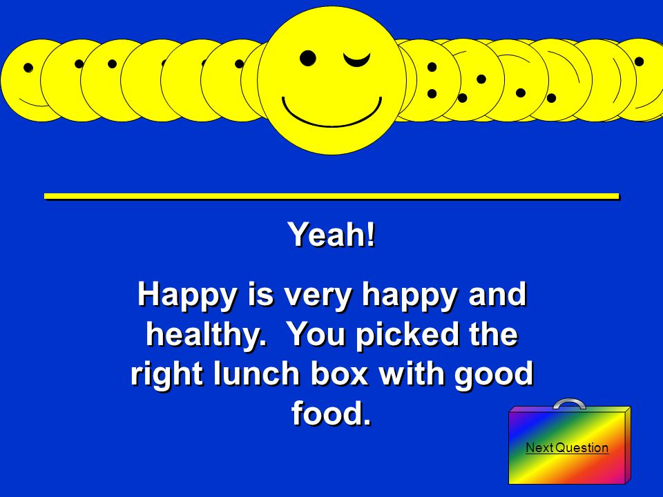 Bad Answer 3 Next Question Yuck! Happy is unhappy and sick. You picked the wrong lunch box with moldy food. Yuck! Happy is unhappy and sick. You picke