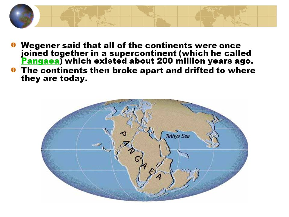 Alfred Wegener – a German scientist who proposed (in 1915) that the continents were slowly drifting apart (the theory of continental drift)