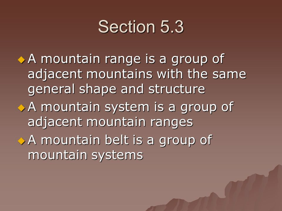 Section 5.3  A mountain range is a group of adjacent mountains with the same general shape and structure  A mountain system is a group of adjacent mountain ranges  A mountain belt is a group of mountain systems