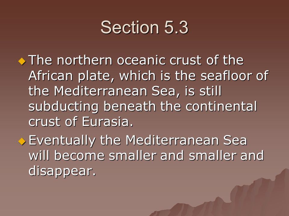 Section 5.3  The northern oceanic crust of the African plate, which is the seafloor of the Mediterranean Sea, is still subducting beneath the continental crust of Eurasia.