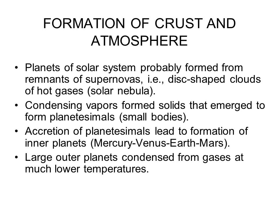 FORMATION OF CRUST AND ATMOSPHERE Planets of solar system probably formed from remnants of supernovas, i.e., disc-shaped clouds of hot gases (solar nebula).