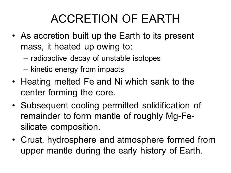 ACCRETION OF EARTH As accretion built up the Earth to its present mass, it heated up owing to: –radioactive decay of unstable isotopes –kinetic energy from impacts Heating melted Fe and Ni which sank to the center forming the core.