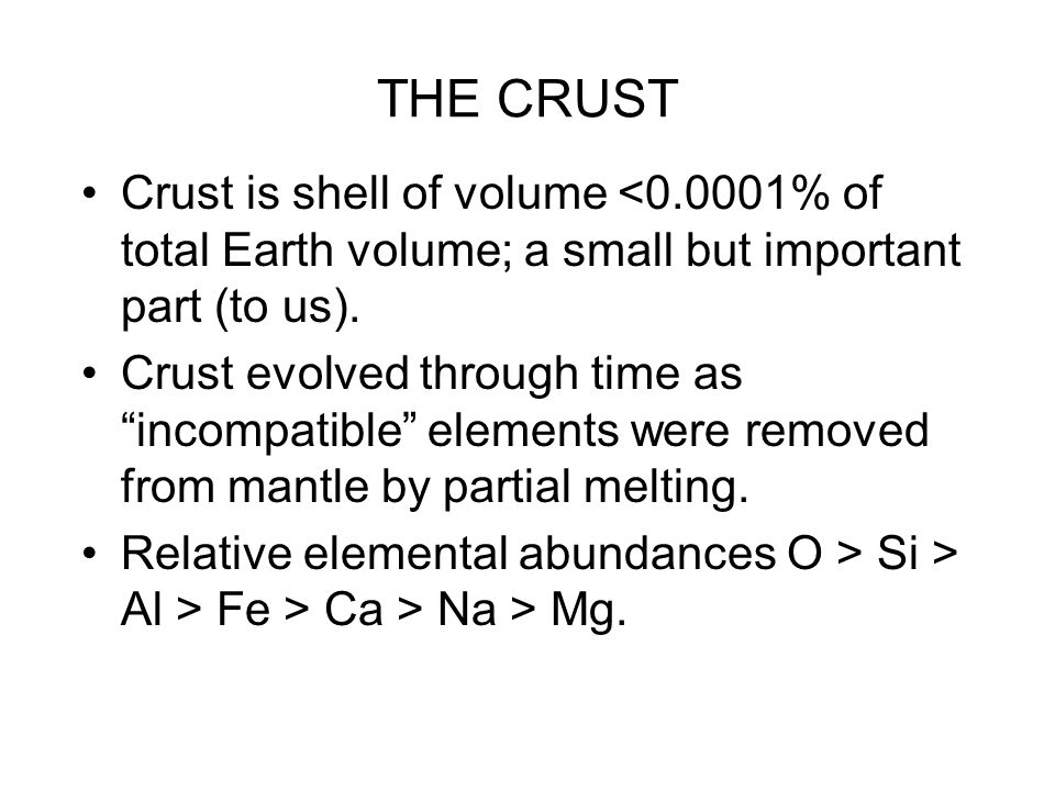 "THE CRUST Crust is shell of volume <0.0001% of total Earth volume; a small but important part (to us). Crust evolved through time as ""incompatible"" el"