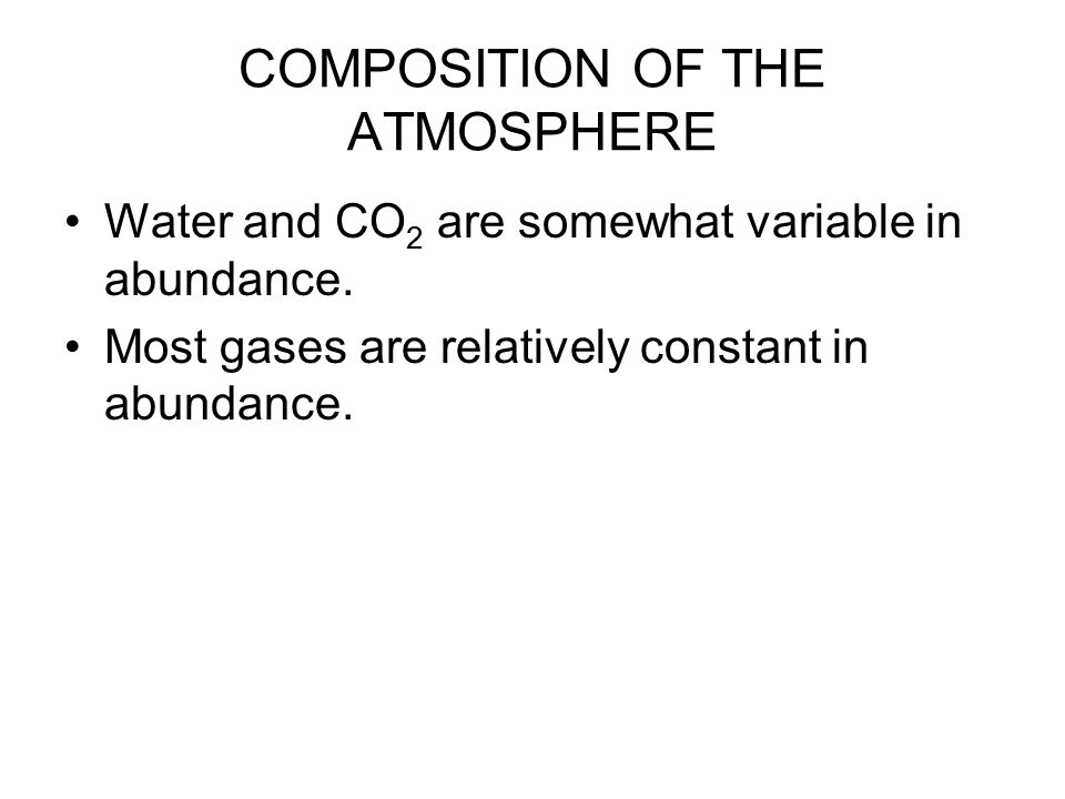 COMPOSITION OF THE ATMOSPHERE Water and CO 2 are somewhat variable in abundance.