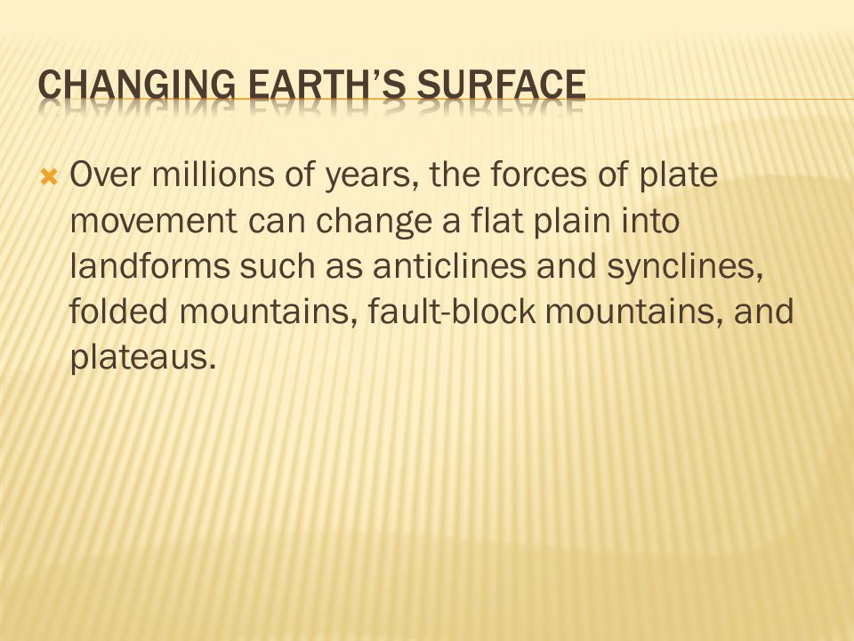  Over millions of years, the forces of plate movement can change a flat plain into landforms such as anticlines and synclines, folded mountains, faul