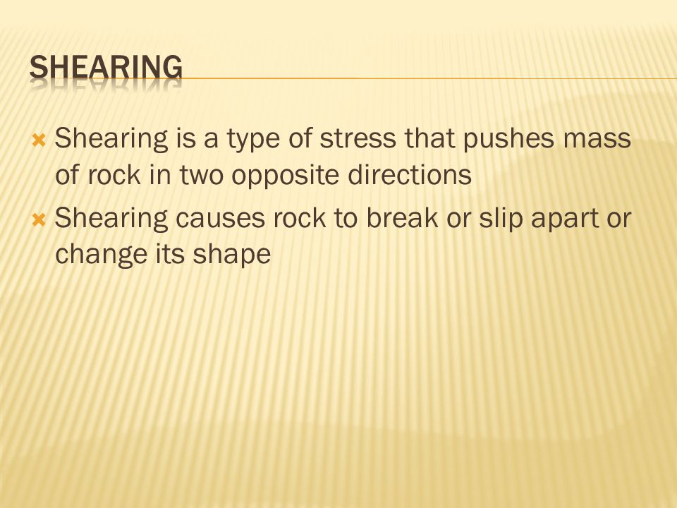  Shearing is a type of stress that pushes mass of rock in two opposite directions  Shearing causes rock to break or slip apart or change its shape