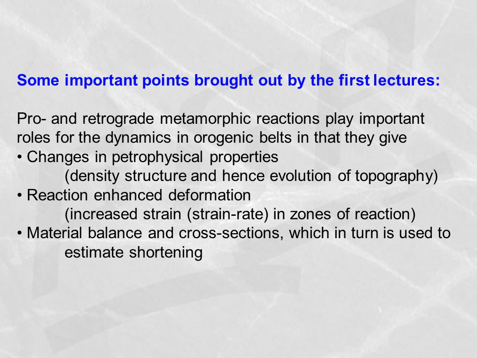 Some important points brought out by the first lectures: Pro- and retrograde metamorphic reactions play important roles for the dynamics in orogenic belts in that they give Changes in petrophysical properties (density structure and hence evolution of topography) Reaction enhanced deformation (increased strain (strain-rate) in zones of reaction) Material balance and cross-sections, which in turn is used to estimate shortening
