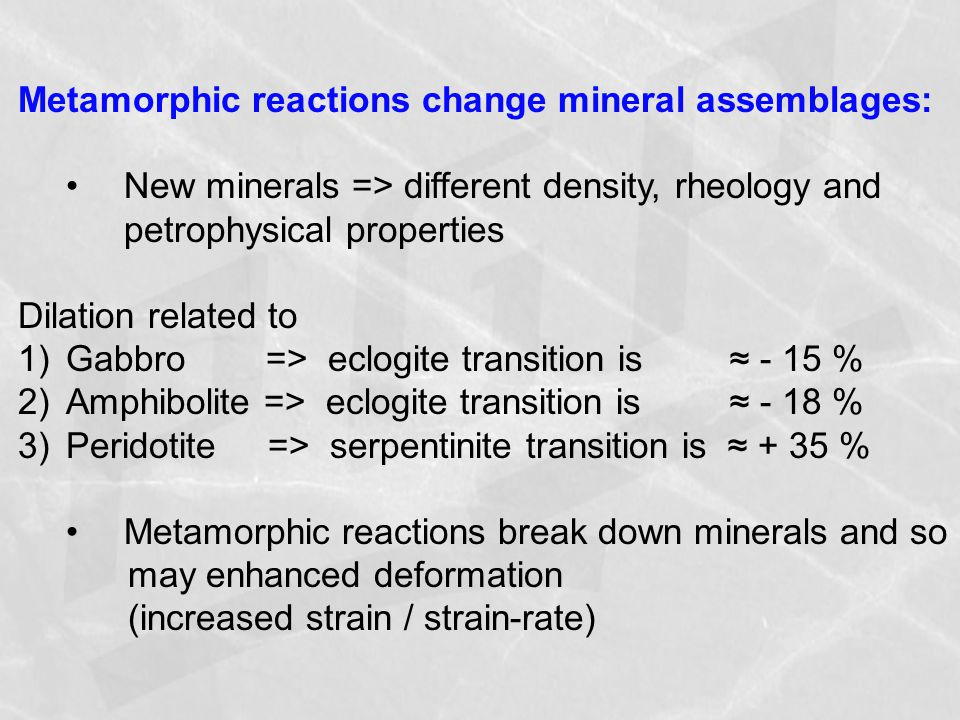 Metamorphic reactions change mineral assemblages: New minerals => different density, rheology and petrophysical properties Dilation related to 1)Gabbro => eclogite transition is ≈ - 15 % 2)Amphibolite => eclogite transition is ≈ - 18 % 3)Peridotite => serpentinite transition is ≈ + 35 % Metamorphic reactions break down minerals and so may enhanced deformation (increased strain / strain-rate)