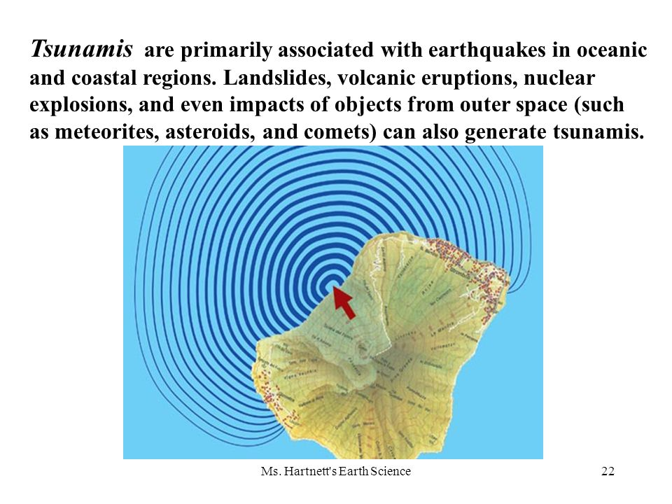 Ms. Hartnett's Earth Science22 Tsunamis are primarily associated with earthquakes in oceanic and coastal regions. Landslides, volcanic eruptions, nucl
