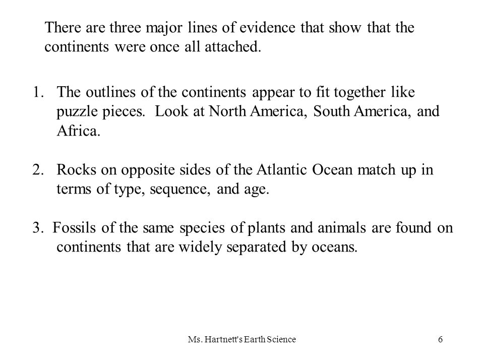 Ms. Hartnett's Earth Science6 There are three major lines of evidence that show that the continents were once all attached. 1.The outlines of the cont