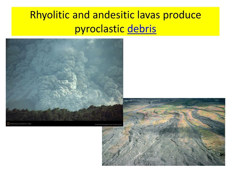 Rhyolitic and andesitic lavas produce pyroclastic debrisdebris