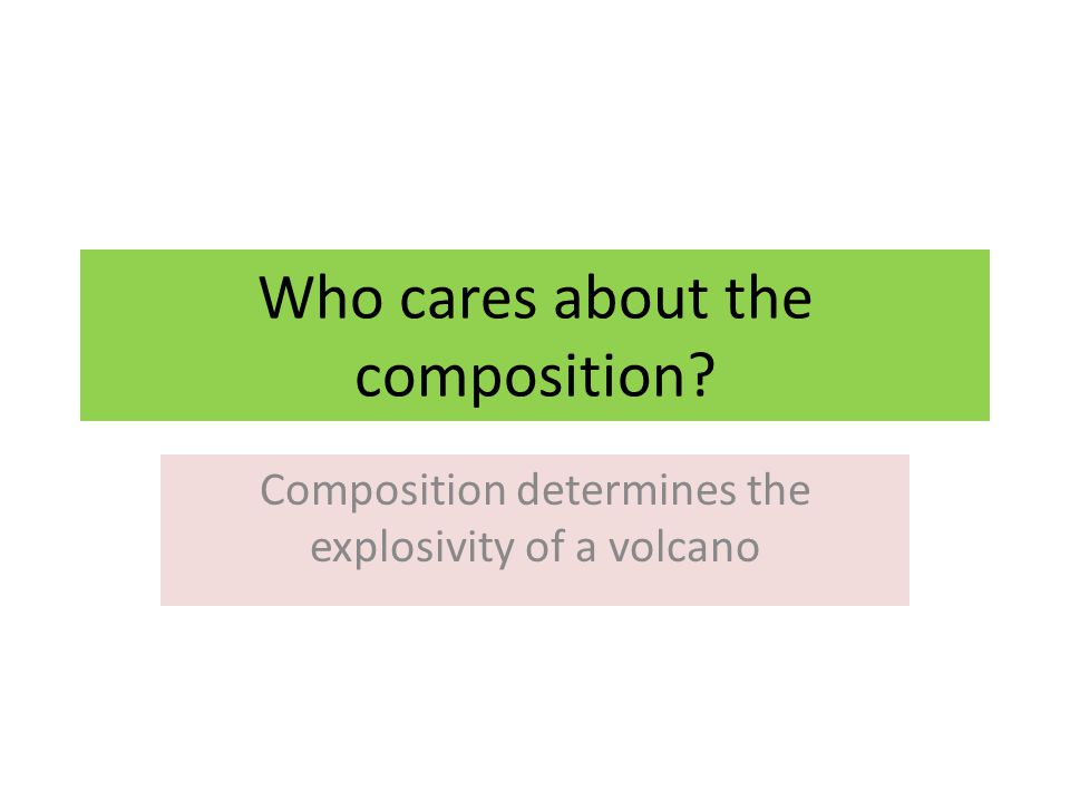 Who cares about the composition Composition determines the explosivity of a volcano