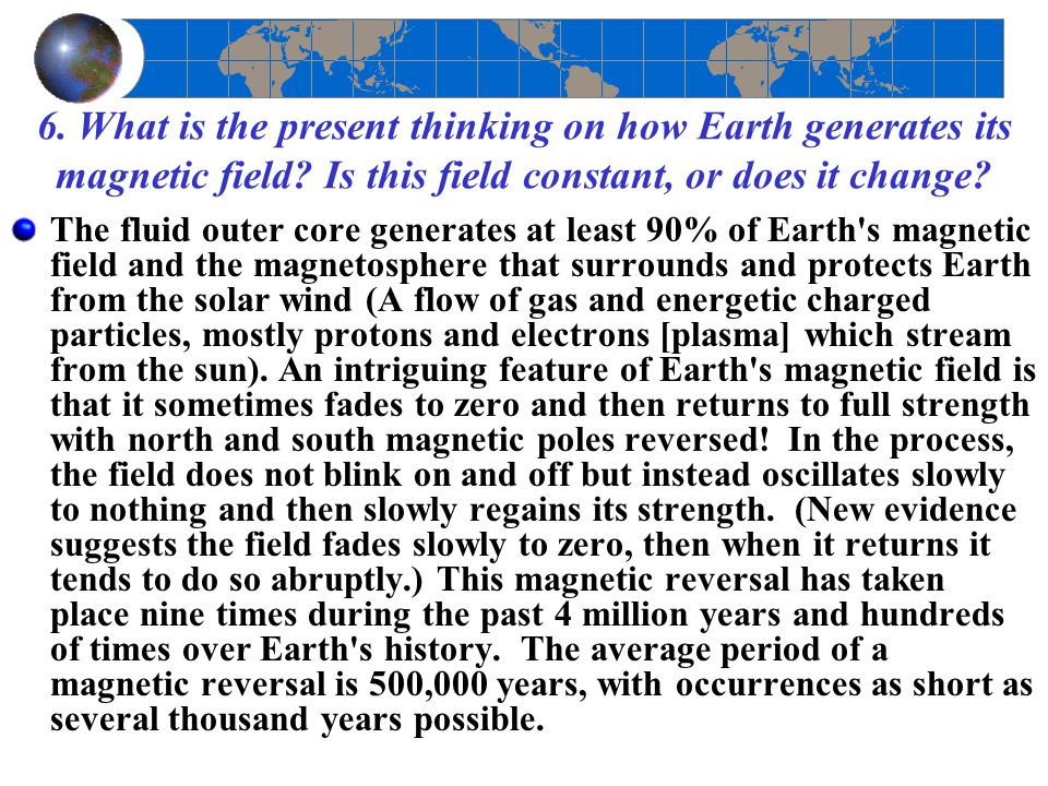 6. What is the present thinking on how Earth generates its magnetic field? Is this field constant, or does it change? The fluid outer core generates a