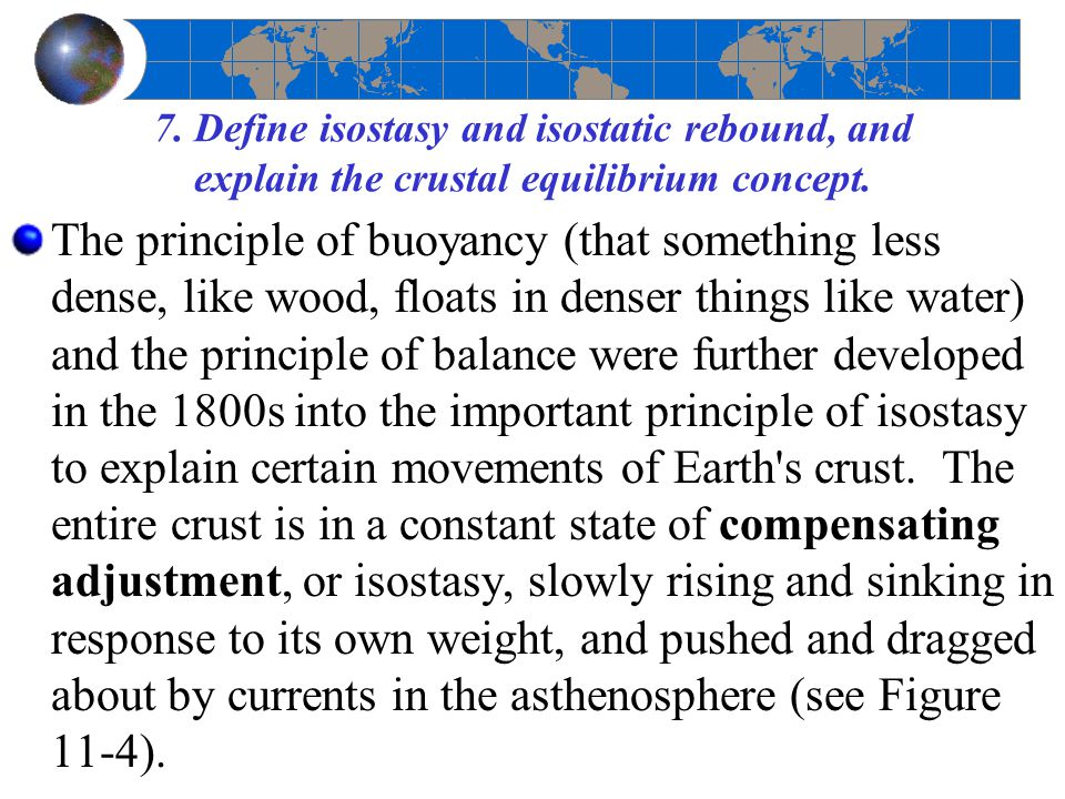 7. Define isostasy and isostatic rebound, and explain the crustal equilibrium concept. The principle of buoyancy (that something less dense, like wood
