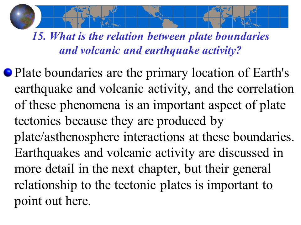 15. What is the relation between plate boundaries and volcanic and earthquake activity? Plate boundaries are the primary location of Earth's earthquak
