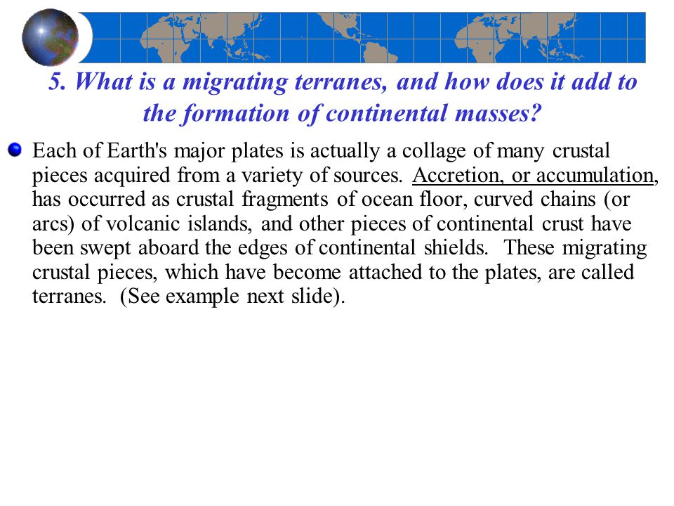 5. What is a migrating terranes, and how does it add to the formation of continental masses? Each of Earth's major plates is actually a collage of man