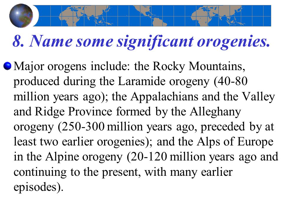 8. Name some significant orogenies. Major orogens include: the Rocky Mountains, produced during the Laramide orogeny (40-80 million years ago); the Ap