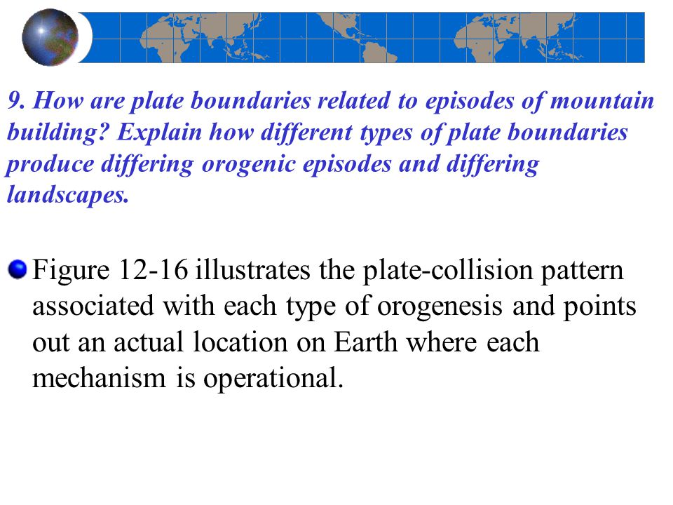 9. How are plate boundaries related to episodes of mountain building? Explain how different types of plate boundaries produce differing orogenic episo