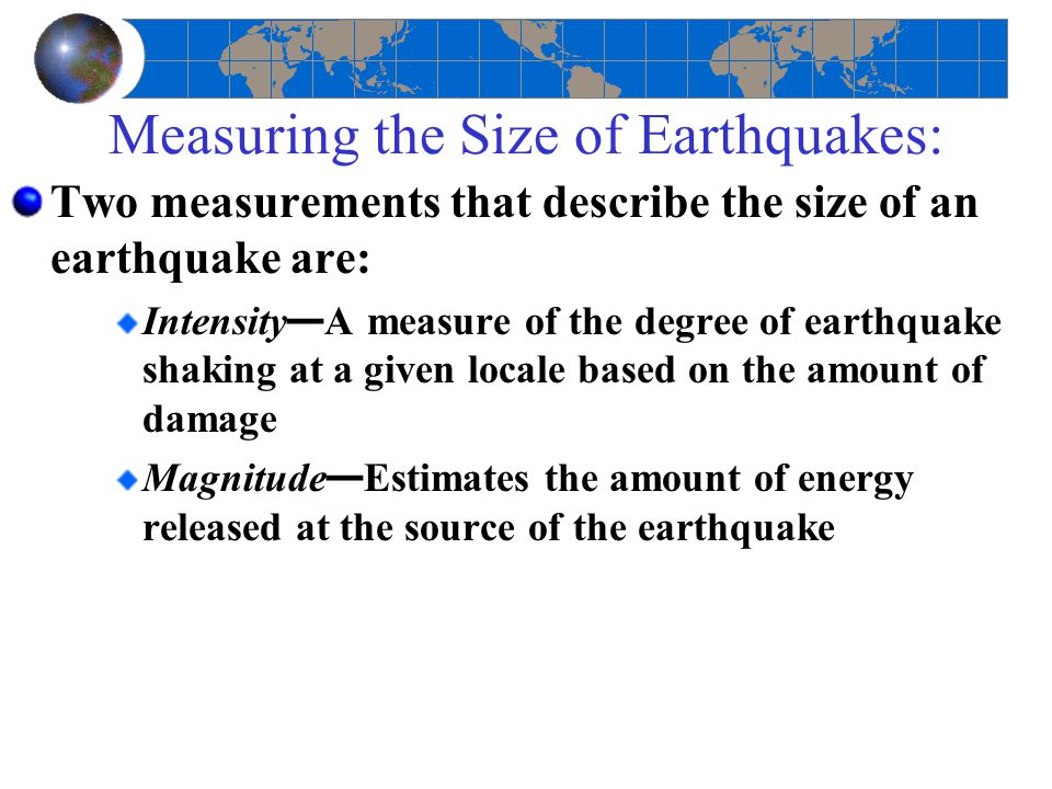 Measuring the Size of Earthquakes: Two measurements that describe the size of an earthquake are: Intensity — A measure of the degree of earthquake sha