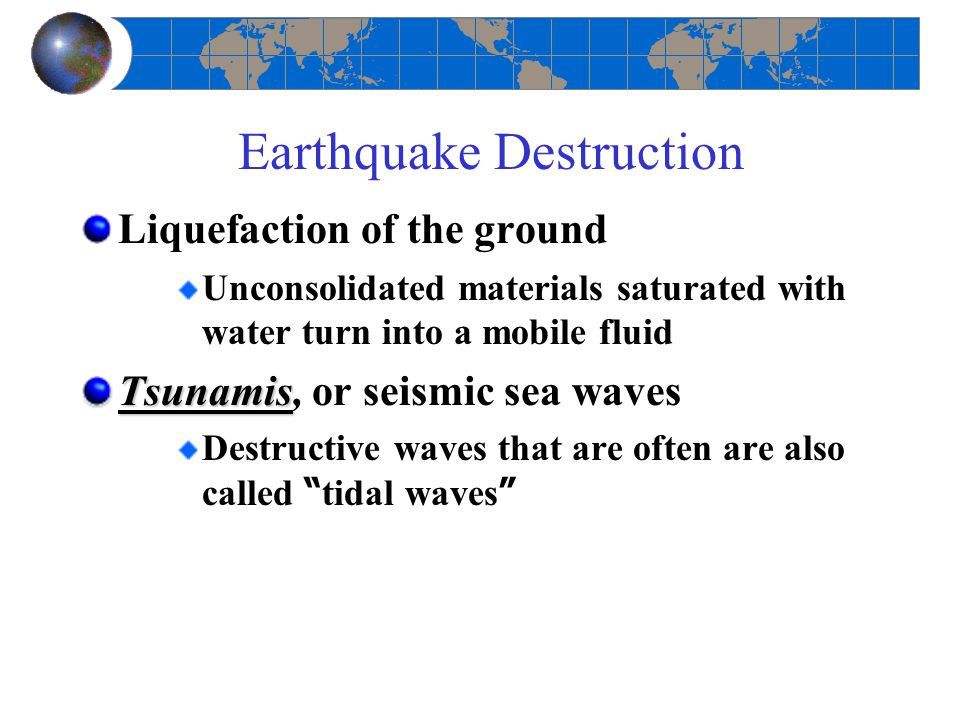 Earthquake Destruction Liquefaction of the ground Unconsolidated materials saturated with water turn into a mobile fluid Tsunamis Tsunamis, or seismic