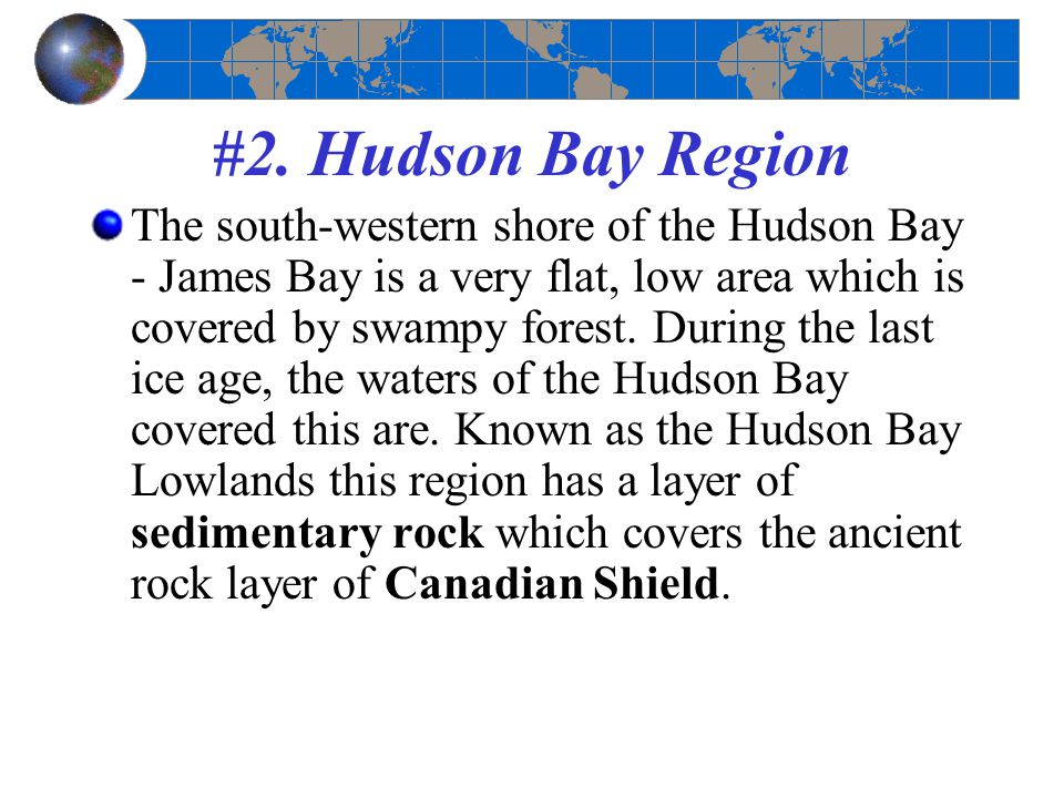 #2. Hudson Bay Region The south-western shore of the Hudson Bay - James Bay is a very flat, low area which is covered by swampy forest. During the las