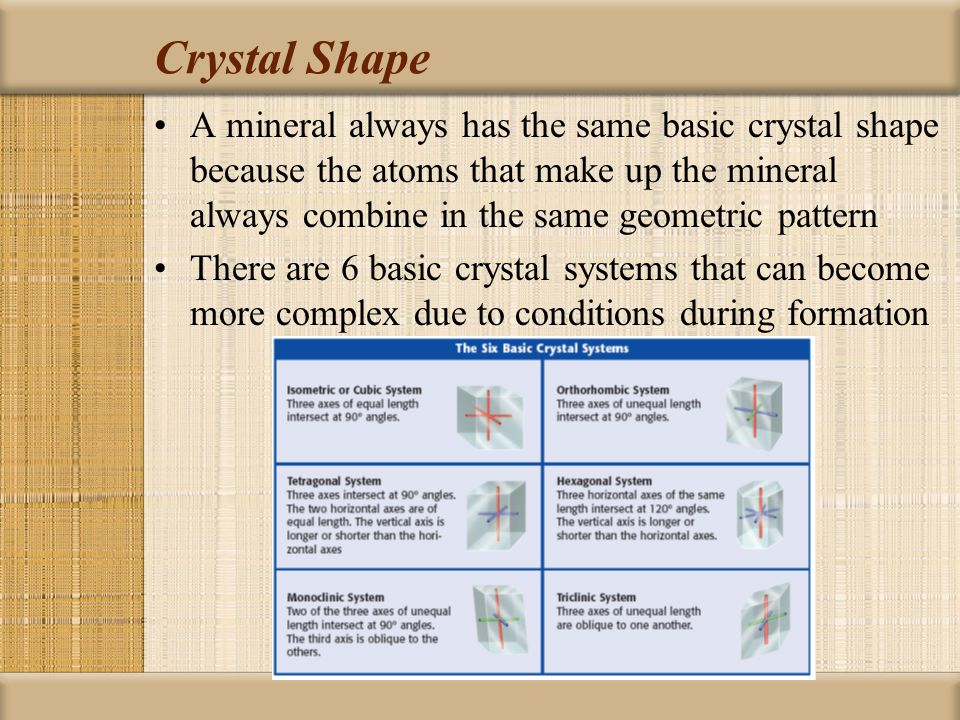 Crystal Shape A mineral always has the same basic crystal shape because the atoms that make up the mineral always combine in the same geometric pattern There are 6 basic crystal systems that can become more complex due to conditions during formation