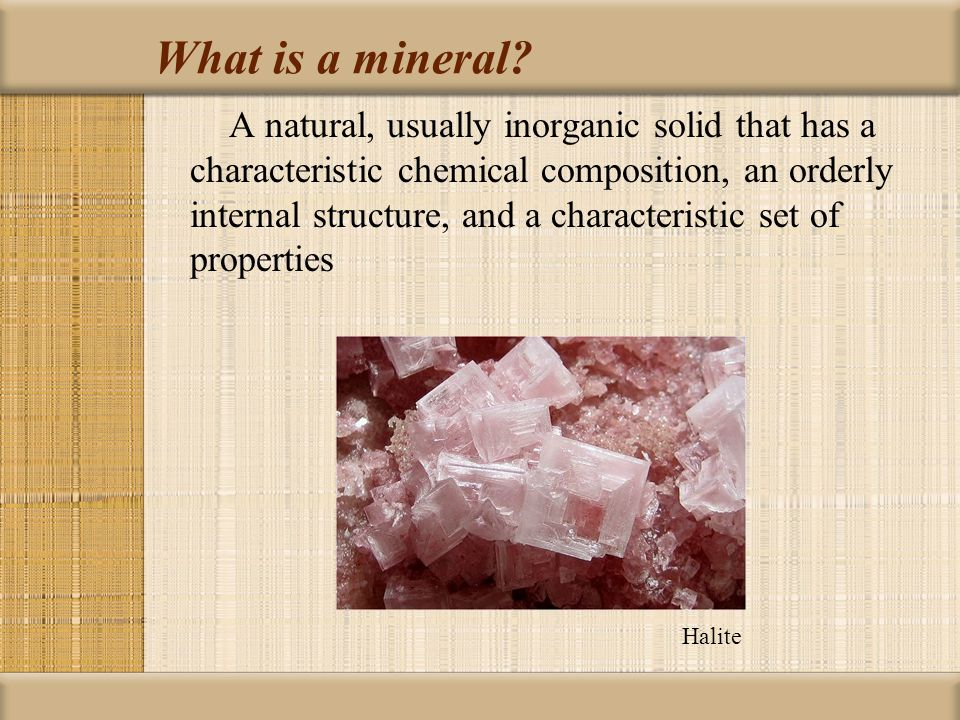 Characteristics of Minerals 1.Inorganic 2.Forms and exists in nature 3.Crystalline solid (atoms are arranged in a regular pattern) 4.