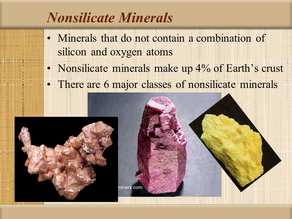 Nonsilicate Minerals Minerals that do not contain a combination of silicon and oxygen atoms Nonsilicate minerals make up 4% of Earth's crust There are 6 major classes of nonsilicate minerals