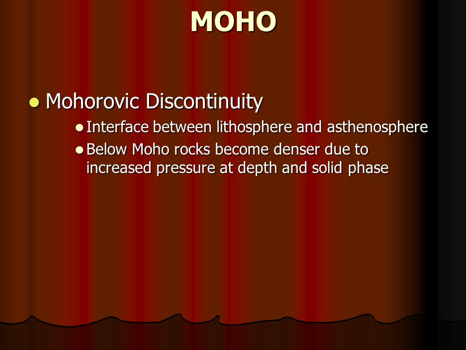MOHO Mohorovic Discontinuity Mohorovic Discontinuity Interface between lithosphere and asthenosphere Interface between lithosphere and asthenosphere Below Moho rocks become denser due to increased pressure at depth and solid phase Below Moho rocks become denser due to increased pressure at depth and solid phase
