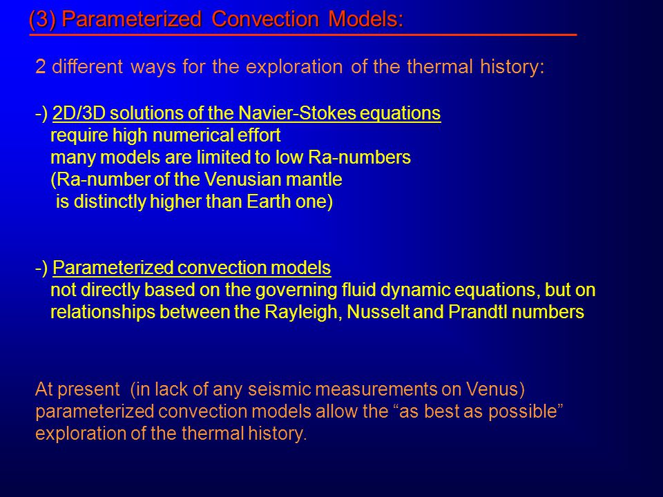 (3) Parameterized Convection Models: 2 different ways for the exploration of the thermal history: -) 2D/3D solutions of the Navier-Stokes equations require high numerical effort many models are limited to low Ra-numbers (Ra-number of the Venusian mantle is distinctly higher than Earth one) -) Parameterized convection models not directly based on the governing fluid dynamic equations, but on relationships between the Rayleigh, Nusselt and Prandtl numbers At present (in lack of any seismic measurements on Venus) parameterized convection models allow the as best as possible exploration of the thermal history.
