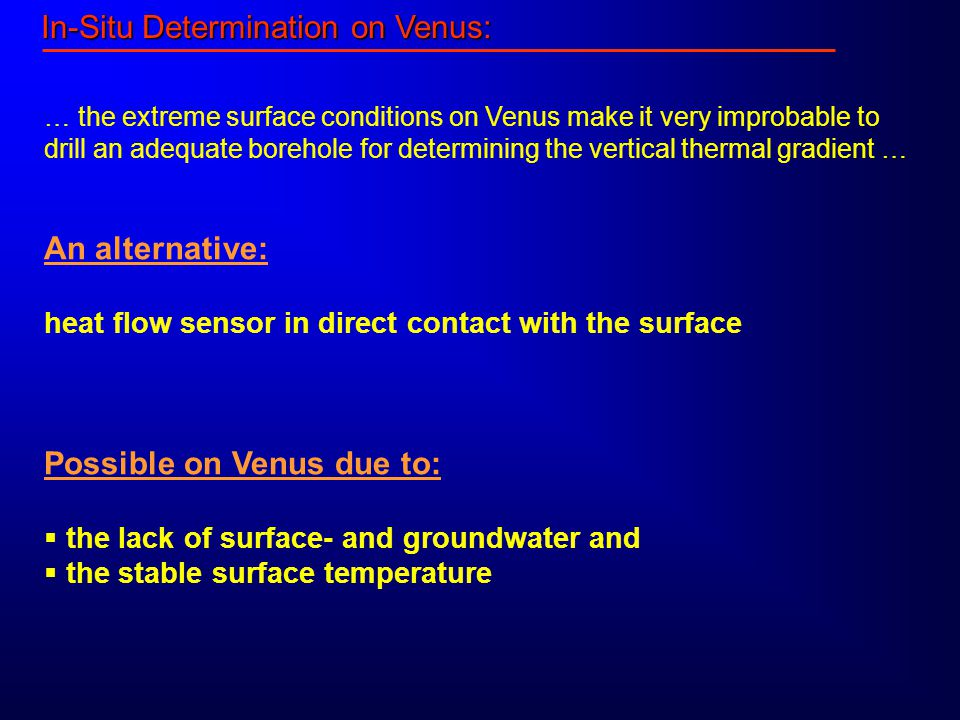 In-Situ Determination on Venus: … the extreme surface conditions on Venus make it very improbable to drill an adequate borehole for determining the vertical thermal gradient … An alternative: heat flow sensor in direct contact with the surface Possible on Venus due to:  the lack of surface- and groundwater and  the stable surface temperature