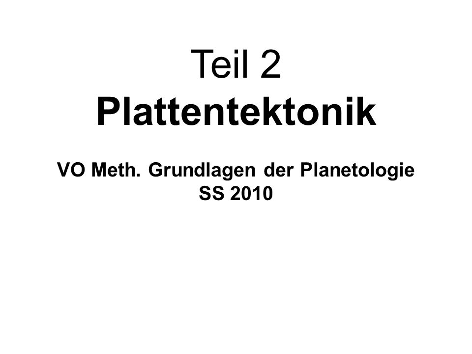 Teil 2 Plattentektonik VO Meth. Grundlagen der Planetologie SS 2010