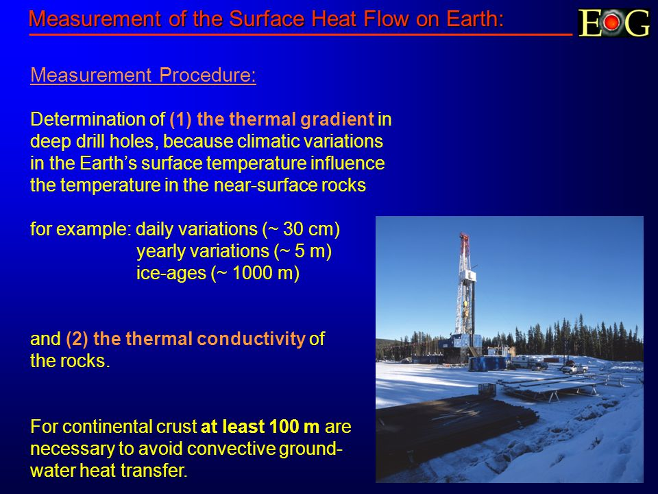 Measurement of the Surface Heat Flow on Earth: Measurement Procedure: Determination of (1) the thermal gradient in deep drill holes, because climatic variations in the Earth's surface temperature influence the temperature in the near-surface rocks for example: daily variations (~ 30 cm) yearly variations (~ 5 m) ice-ages (~ 1000 m) and (2) the thermal conductivity of the rocks.