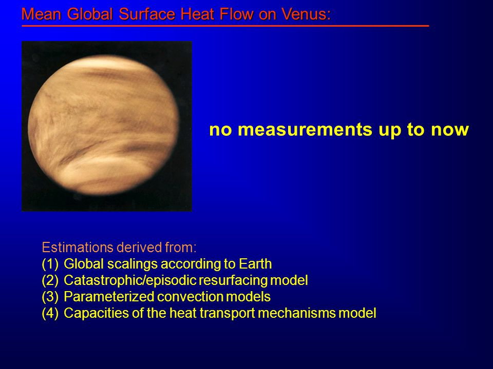 Mean Global Surface Heat Flow on Venus: no measurements up to now Estimations derived from: (1) Global scalings according to Earth (2) Catastrophic/episodic resurfacing model (3) Parameterized convection models (4) Capacities of the heat transport mechanisms model