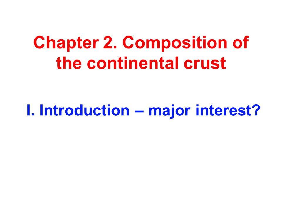 Chapter 2. Composition of the continental crust I. Introduction – major interest?