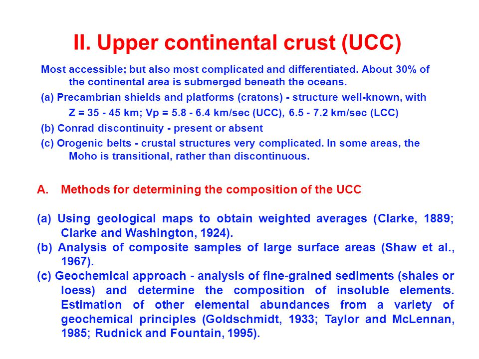 II. Upper continental crust (UCC) Most accessible; but also most complicated and differentiated.
