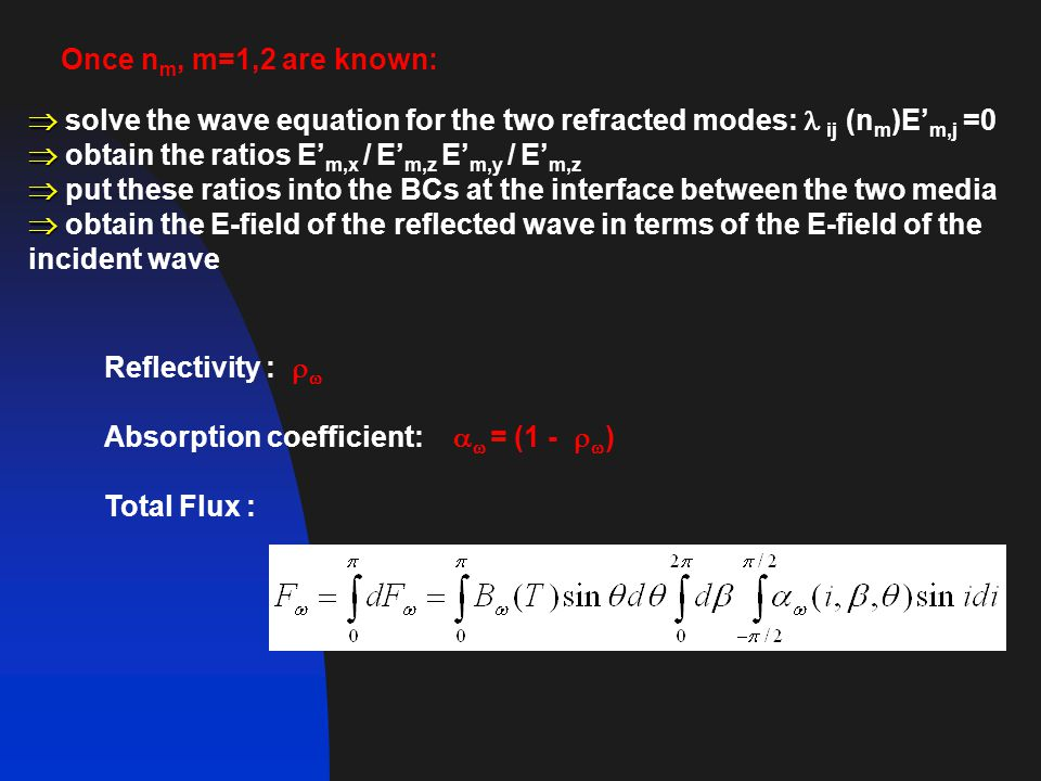   solve the wave equation for the two refracted modes: ij (n m )E' m,j =0   obtain the ratios E' m,x / E' m,z E' m,y / E' m,z   put these ratios into the BCs at the interface between the two media   obtain the E-field of the reflected wave in terms of the E-field of the incident wave Once n m, m=1,2 are known: Reflectivity :   Absorption coefficient:   = (1 -   ) Total Flux :