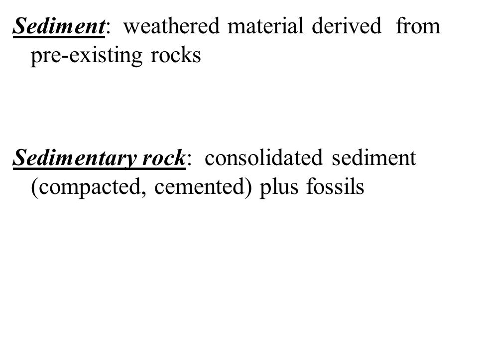 Sediment: weathered material derived from pre-existing rocks Sedimentary rock: consolidated sediment (compacted, cemented) plus fossils