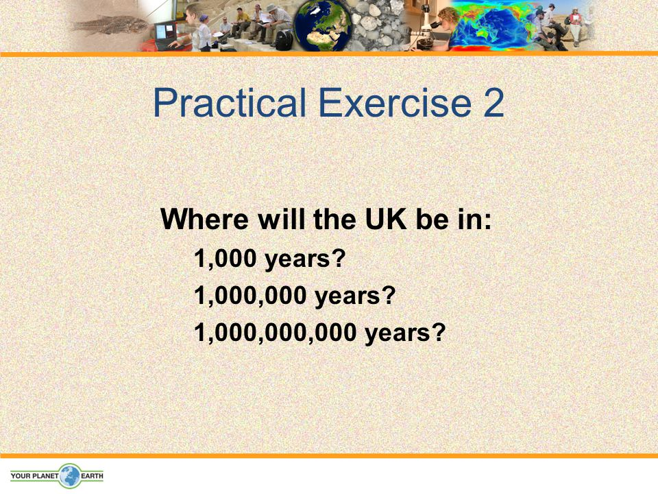 Practical Exercise 2 Where will the UK be in: 1,000 years 1,000,000 years 1,000,000,000 years