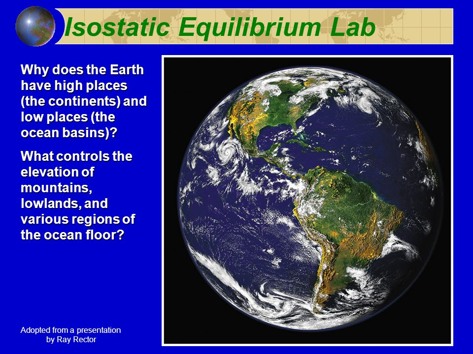 Isostatic Equilibrium Lab Why does the Earth have high places (the continents) and low places (the ocean basins).