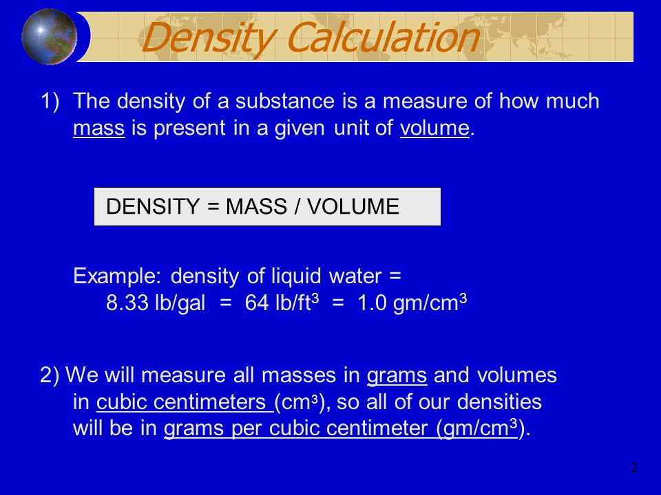 2 Density Calculation 1)The density of a substance is a measure of how much mass is present in a given unit of volume. DENSITY = MASS / VOLUME 2) We w