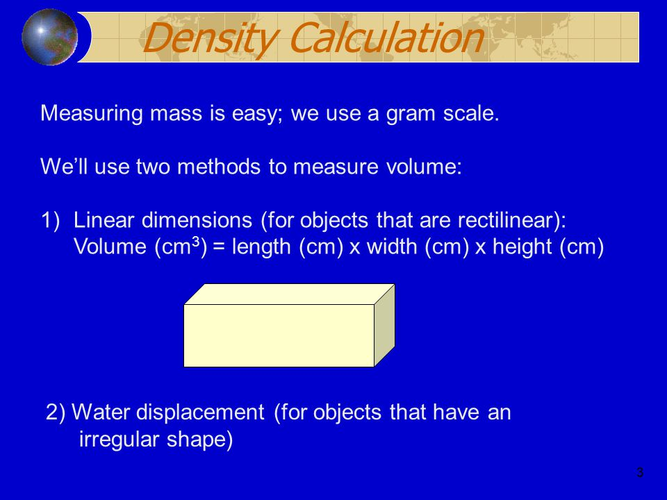 3 Density Calculation Measuring mass is easy; we use a gram scale.