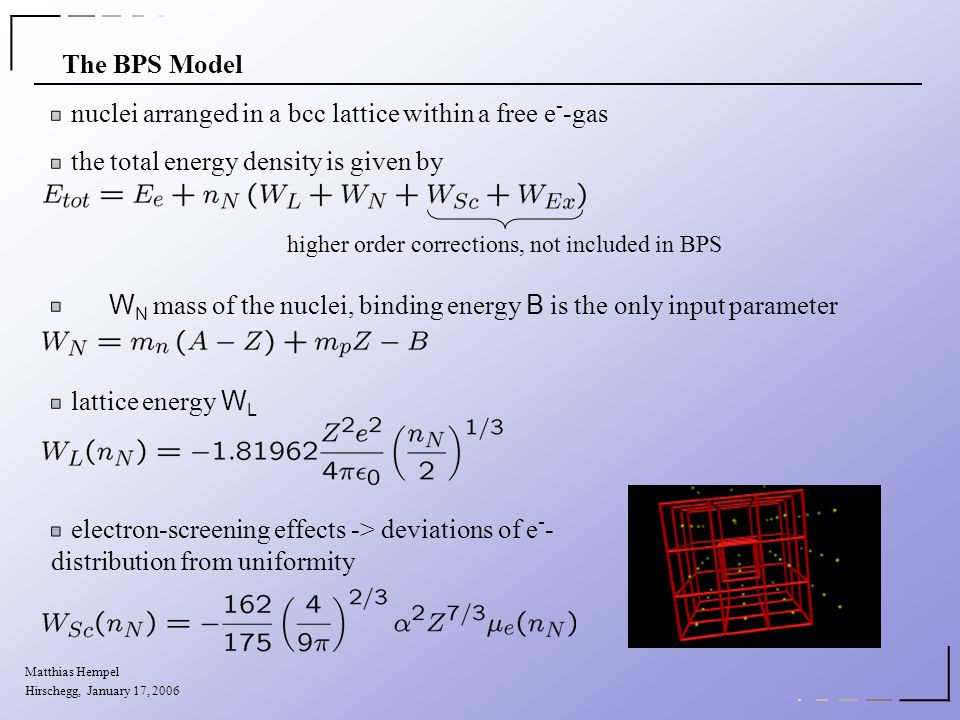 The BPS Model nuclei arranged in a bcc lattice within a free e - -gas the total energy density is given by W N mass of the nuclei, binding energy B is the only input parameter lattice energy W L electron-screening effects -> deviations of e - - distribution from uniformity higher order corrections, not included in BPS Matthias Hempel Hirschegg, January 17, 2006