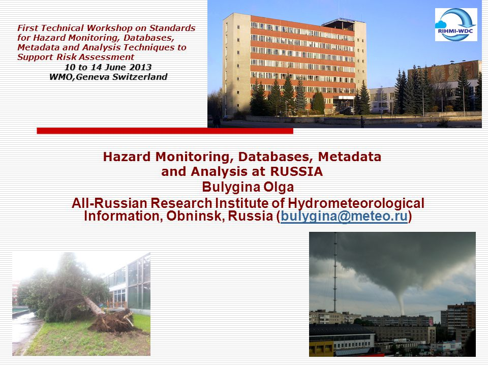 Bulygina Olga All-Russian Research Institute of Hydrometeorological Information, Obninsk, Russia (bulygina@meteo.ru)bulygina@meteo.ru First Technical Workshop on Standards for Hazard Monitoring, Databases, Metadata and Analysis Techniques to Support Risk Assessment 10 to 14 June 2013 WMO,Geneva Switzerland Hazard Monitoring, Databases, Metadata and Analysis at RUSSIA
